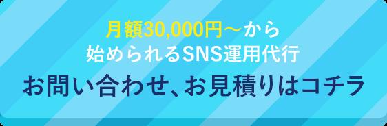 月額30,000円~から始められるSNS運用代行 お問い合わせ、お見積りはコチラ