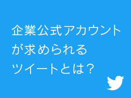 【Twitter】企業公式アカウントが求められるツイートとは?